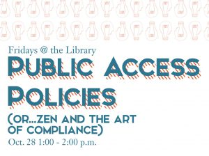 Fridays @ the Library: Public Access Policies (or…Zen and the Art of Compliance), Oct. 28