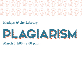 Fridays @ the Library: Plagiarism, March 3