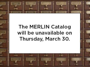 MERLIN Catalog Unavailable March 30