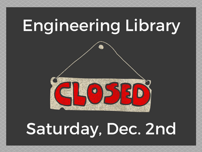 Engineering Library Closed Saturday, December 2nd.