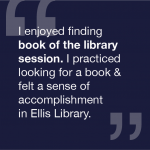 I enjoyed finding book of the library session. I practiced looking for a book and felt a sense of accomplishment in Ellis library.