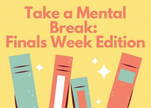 Take a Mental Break: Finals Week Edition