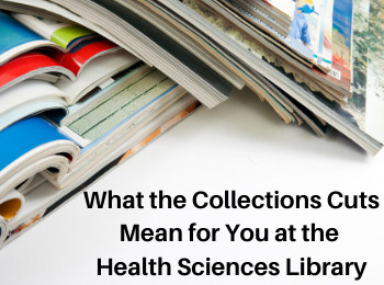 Image with many magazines with the text What the Collections Cuts Mean for You at the Health Sciences Library