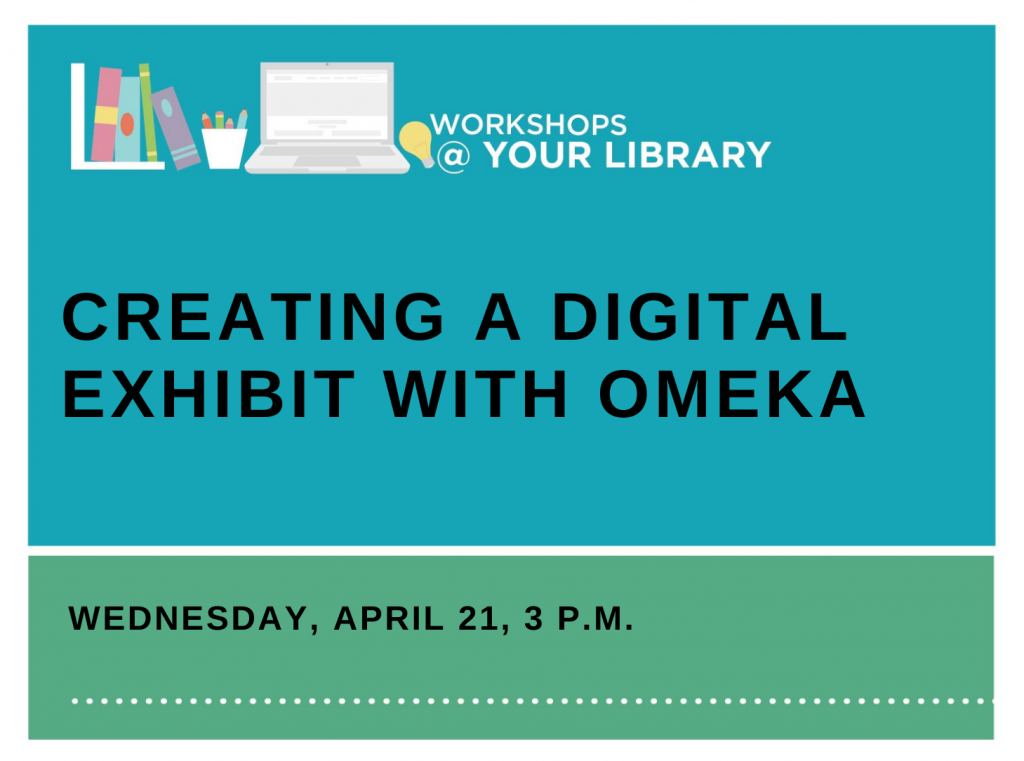 Workshops @ Your Library: Creating a Digital Exhibit with Omeka
