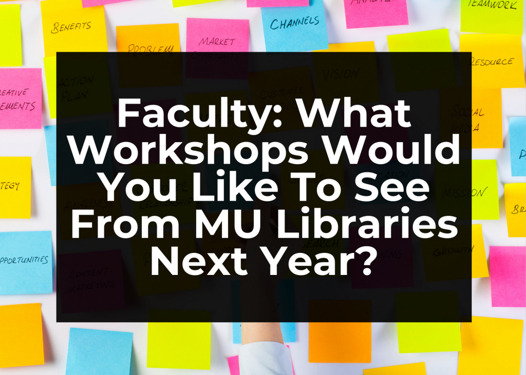 Faculty: What Workshops Would You Like To See From MU Libraries Next Year?