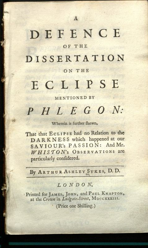A defence of the dissertation on the eclipse mentioned by Phlegon : wherein is further shewn that that eclipse had no relation to the darkness which happened at our Saviour's Passion and Mr. Whiston's observations are particularly considered / by Arthur Ashley Sykes.