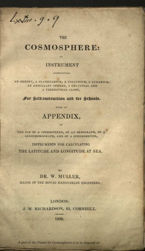 The cosmosphere, an instrument substituting an orrery, a planetarium, a tellurium, a lunarium, an armillary sphere, a celestial and a terrestrial globe, for self-instruction and for schools : with an appendix, on the use of a cosmosphere, of an orbograph, of a loxodromograph, and of a spherometer, instruments for calculating the latitude and longitude at sea / by W. Muller.