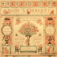 The baby's boquêt : a fresh bunch of old rhymes & tunes / arranged & decorated by Walter Crane. Cut & printed in colours by Edmund Evans. The tunes collected and arranged by L.C. [i.e. Lucy Crane].