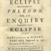 A dissertation on the eclipse mentioned by Phlegon : or, An enquiry whether that eclipse had any relation to the darkness which happened at our Saviour's Passion / by Arthur Ashley Sykes.